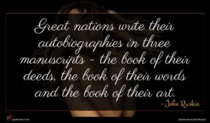 John Ruskin quote : Great nations write their ...
