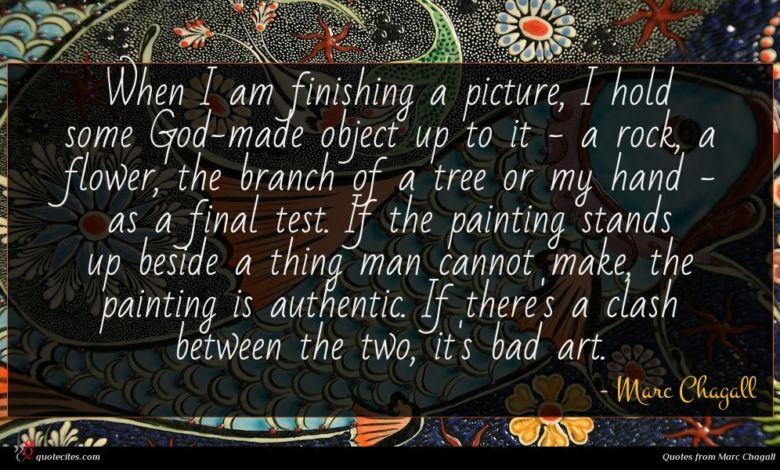 When I am finishing a picture, I hold some God-made object up to it - a rock, a flower, the branch of a tree or my hand - as a final test. If the painting stands up beside a thing man cannot make, the painting is authentic. If there's a clash between the two, it's bad art.