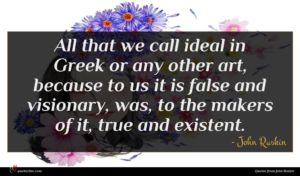 John Ruskin quote : All that we call ...