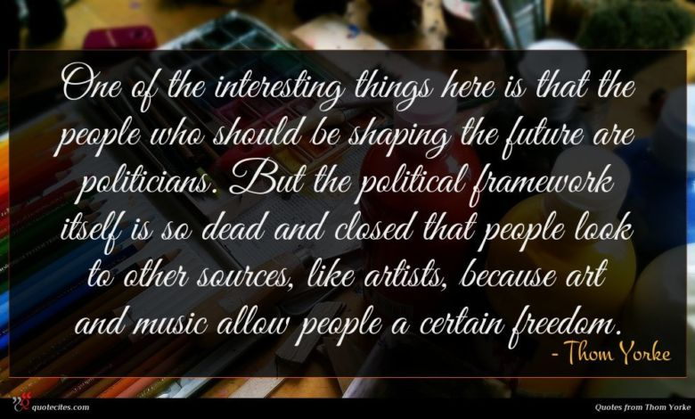 One of the interesting things here is that the people who should be shaping the future are politicians. But the political framework itself is so dead and closed that people look to other sources, like artists, because art and music allow people a certain freedom.