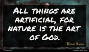 Thomas Browne quote : All things are artificial ...