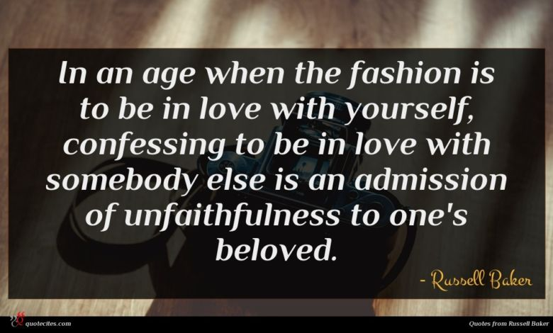 In an age when the fashion is to be in love with yourself, confessing to be in love with somebody else is an admission of unfaithfulness to one's beloved.