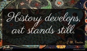 E. M. Forster quote : History develops art stands ...