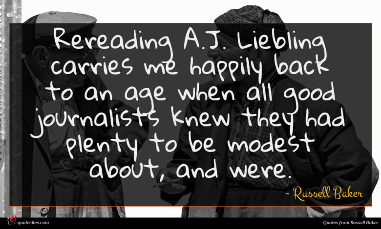 Rereading A.J. Liebling carries me happily back to an age when all good journalists knew they had plenty to be modest about, and were.