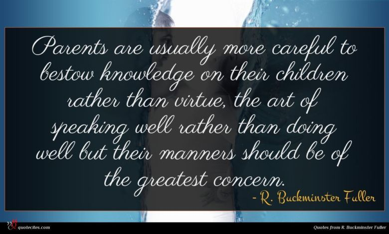 Parents are usually more careful to bestow knowledge on their children rather than virtue, the art of speaking well rather than doing well but their manners should be of the greatest concern.