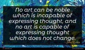 John Ruskin quote : No art can be ...