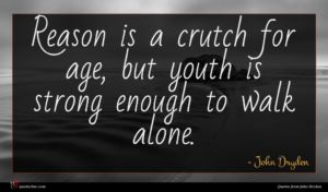 John Dryden quote : Reason is a crutch ...
