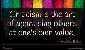 George Jean Nathan quote : Criticism is the art ...