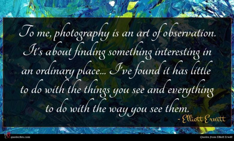 To me, photography is an art of observation. It's about finding something interesting in an ordinary place... I've found it has little to do with the things you see and everything to do with the way you see them.