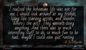 P. J. O'Rourke quote : I realised the bohemian ...