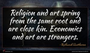Nathaniel Hawthorne quote : Religion and art spring ...