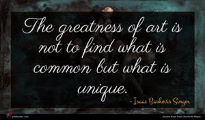 Isaac Bashevis Singer quote : The greatness of art ...