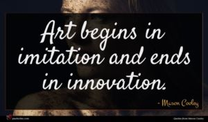 Mason Cooley quote : Art begins in imitation ...