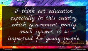 Mikhail Baryshnikov quote : I think art education ...