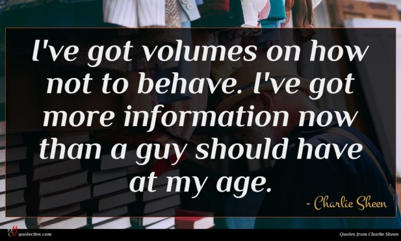 I've got volumes on how not to behave. I've got more information now than a guy should have at my age.