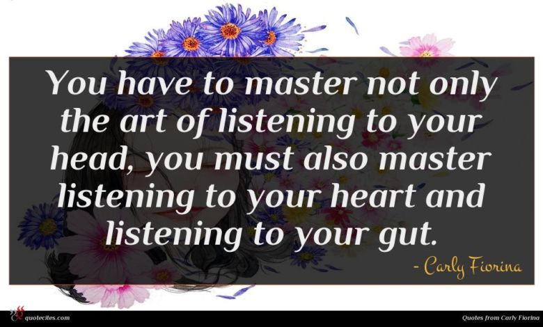 You have to master not only the art of listening to your head, you must also master listening to your heart and listening to your gut.