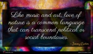 Jimmy Carter quote : Like music and art ...