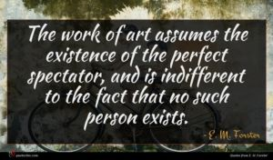 E. M. Forster quote : The work of art ...