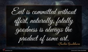 Charles Baudelaire quote : Evil is committed without ...