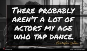 Christopher Walken quote : There probably aren't a ...