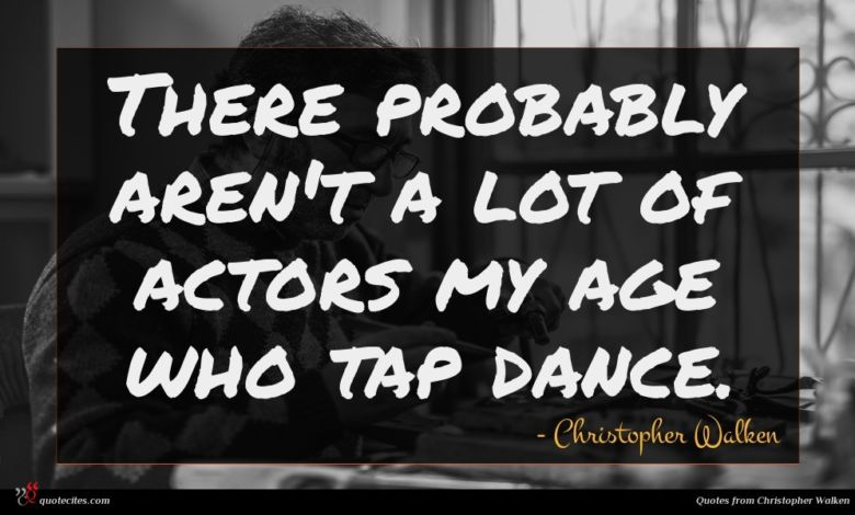 There probably aren't a lot of actors my age who tap dance.