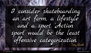 Tony Hawk quote : I consider skateboarding an ...