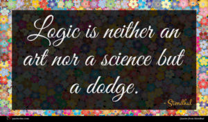 Stendhal quote : Logic is neither an ...