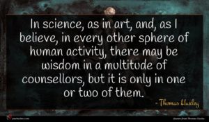 Thomas Huxley quote : In science as in ...