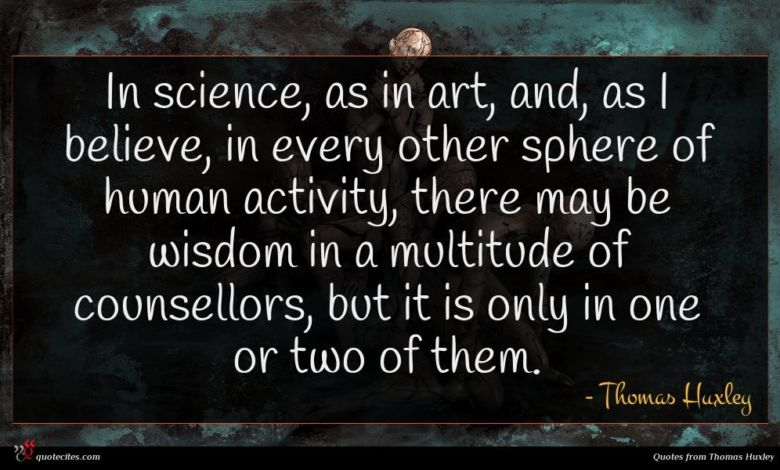 In science, as in art, and, as I believe, in every other sphere of human activity, there may be wisdom in a multitude of counsellors, but it is only in one or two of them.