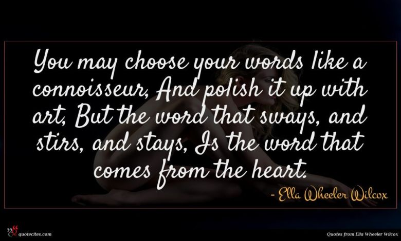You may choose your words like a connoisseur, And polish it up with art, But the word that sways, and stirs, and stays, Is the word that comes from the heart.