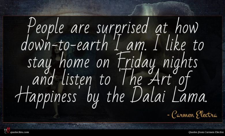 People are surprised at how down-to-earth I am. I like to stay home on Friday nights and listen to 'The Art of Happiness' by the Dalai Lama.