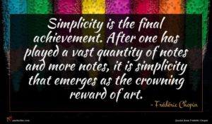 Frédéric Chopin quote : Simplicity is the final ...