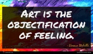 Herman Melville quote : Art is the objectification ...