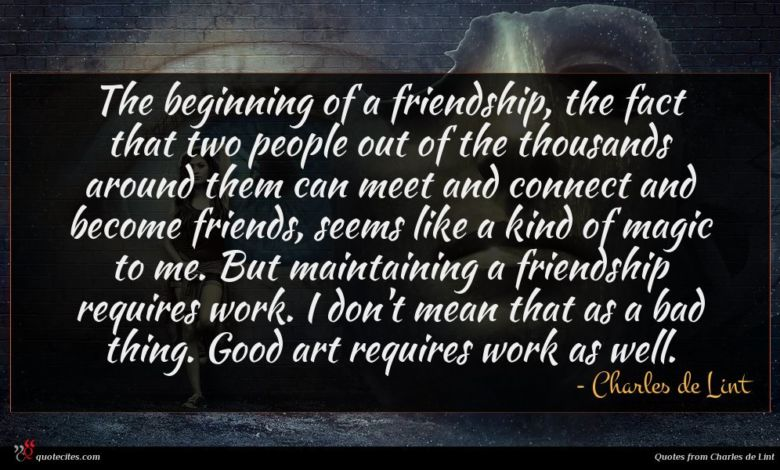 The beginning of a friendship, the fact that two people out of the thousands around them can meet and connect and become friends, seems like a kind of magic to me. But maintaining a friendship requires work. I don't mean that as a bad thing. Good art requires work as well.