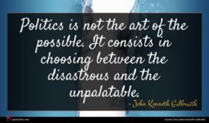 John Kenneth Galbraith quote : Politics is not the ...
