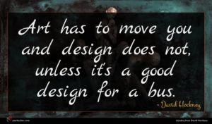 David Hockney quote : Art has to move ...