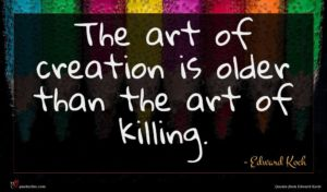 Edward Koch quote : The art of creation ...