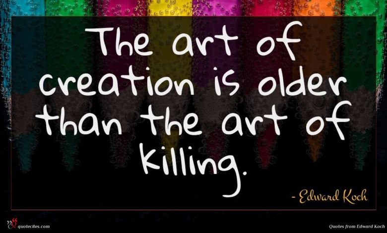 The art of creation is older than the art of killing.