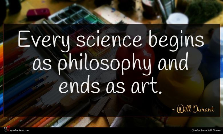Every science begins as philosophy and ends as art.