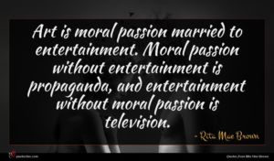 Rita Mae Brown quote : Art is moral passion ...