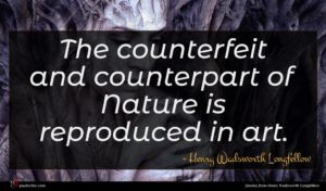 Henry Wadsworth Longfellow quote : The counterfeit and counterpart ...