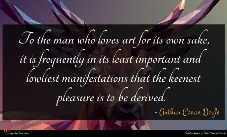 To the man who loves art for its own sake, it is frequently in its least important and lowliest manifestations that the keenest pleasure is to be derived.