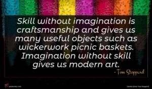 Tom Stoppard quote : Skill without imagination is ...