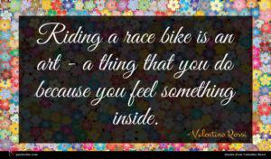 Valentino Rossi quote : Riding a race bike ...
