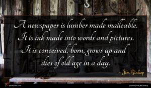 Jim Bishop quote : A newspaper is lumber ...