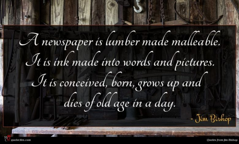 A newspaper is lumber made malleable. It is ink made into words and pictures. It is conceived, born, grows up and dies of old age in a day.