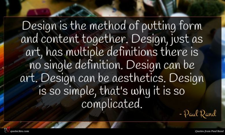 Design is the method of putting form and content together. Design, just as art, has multiple definitions there is no single definition. Design can be art. Design can be aesthetics. Design is so simple, that's why it is so complicated.