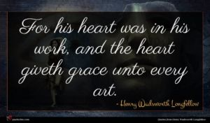 Henry Wadsworth Longfellow quote : For his heart was ...