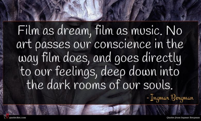 Film as dream, film as music. No art passes our conscience in the way film does, and goes directly to our feelings, deep down into the dark rooms of our souls.
