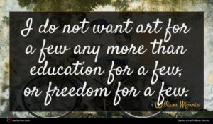 William Morris quote : I do not want ...